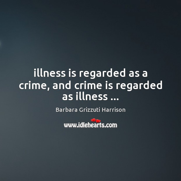 Image, Illness is regarded as a crime, and crime is regarded as illness …
