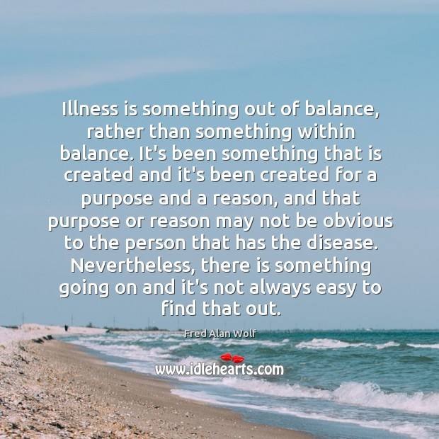 Illness is something out of balance, rather than something within balance. It's Image