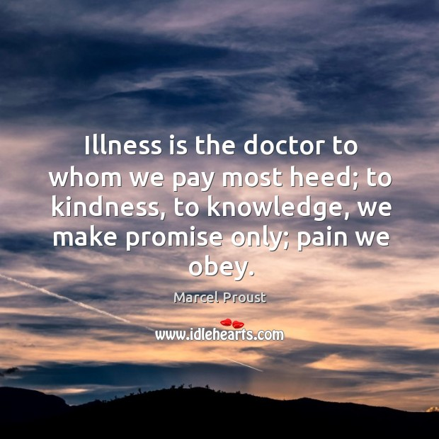 Image, Illness is the doctor to whom we pay most heed; to kindness, to knowledge, we make promise only; pain we obey.