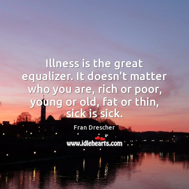 Illness is the great equalizer. It doesn't matter who you are, rich Fran Drescher Picture Quote