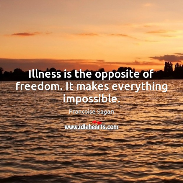 Illness is the opposite of freedom. It makes everything impossible. Francoise Sagan Picture Quote
