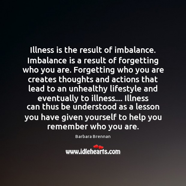 Image, Illness is the result of imbalance. Imbalance is a result of forgetting
