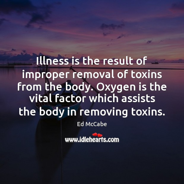 Illness is the result of improper removal of toxins from the body. Ed McCabe Picture Quote