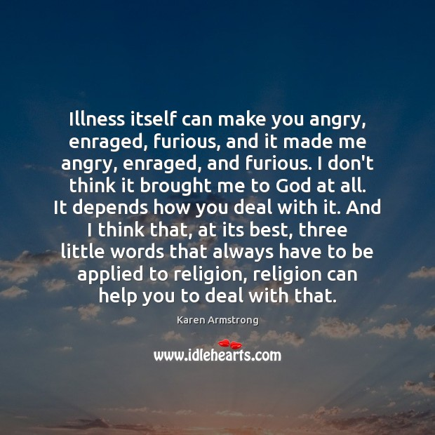 Illness itself can make you angry, enraged, furious, and it made me Karen Armstrong Picture Quote
