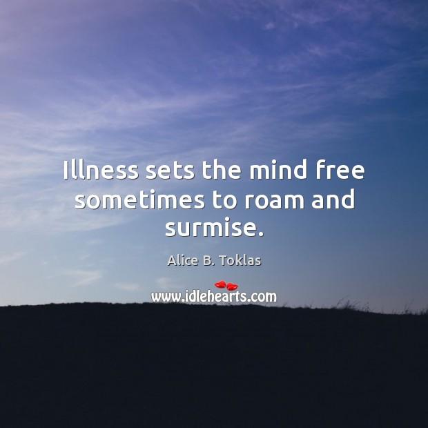 Illness sets the mind free sometimes to roam and surmise. Image