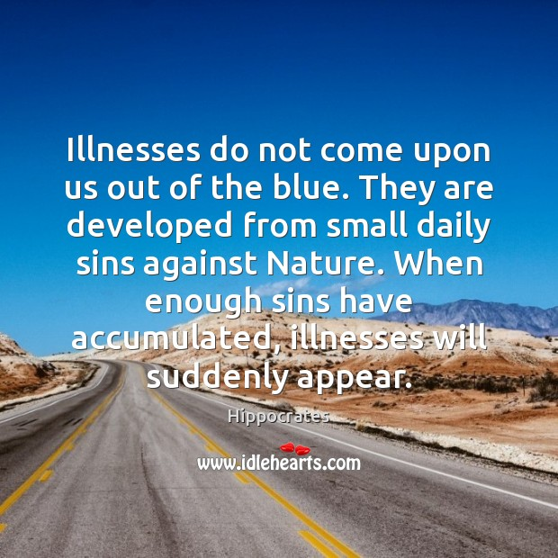 Illnesses do not come upon us out of the blue. They are Hippocrates Picture Quote