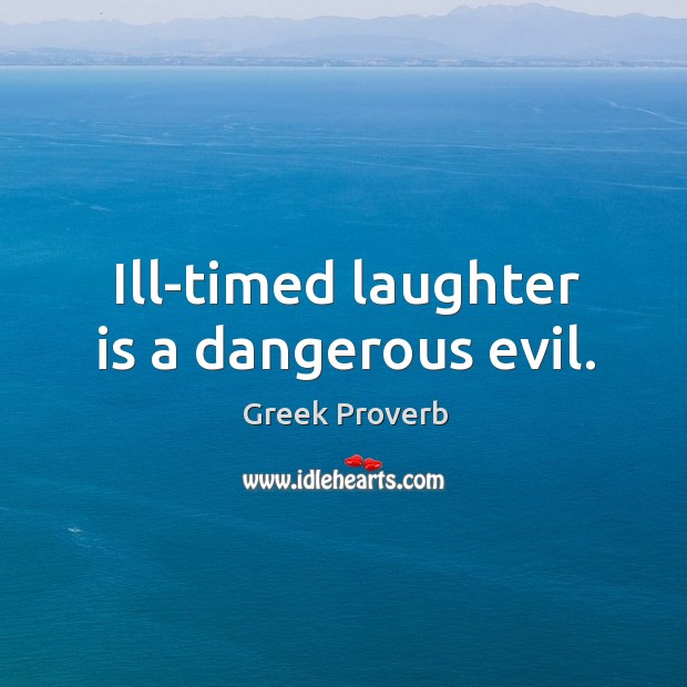 Ill-timed laughter is a dangerous evil. Greek Proverbs Image