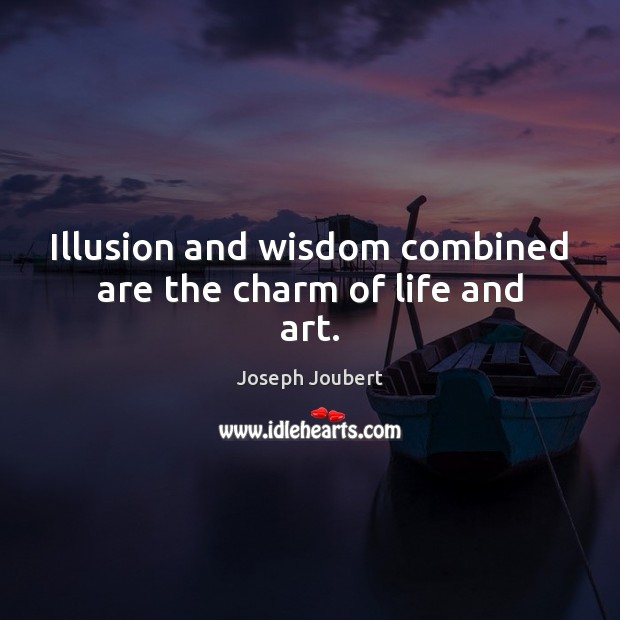 Illusion and wisdom combined are the charm of life and art. Image