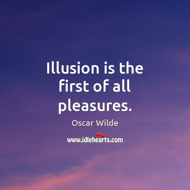Illusion is the first of all pleasures. Oscar Wilde Picture Quote