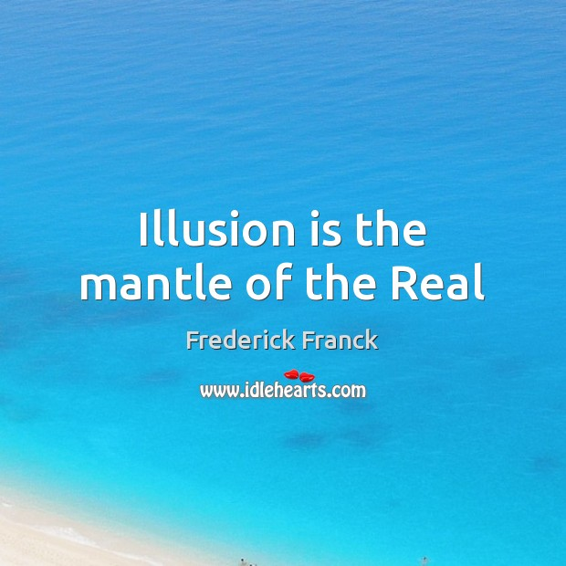 Illusion is the mantle of the Real Image