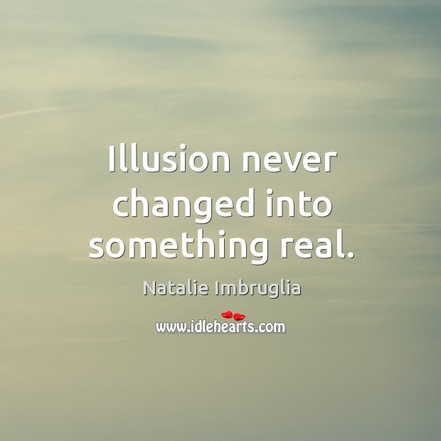 Illusion never changed into something real. Natalie Imbruglia Picture Quote