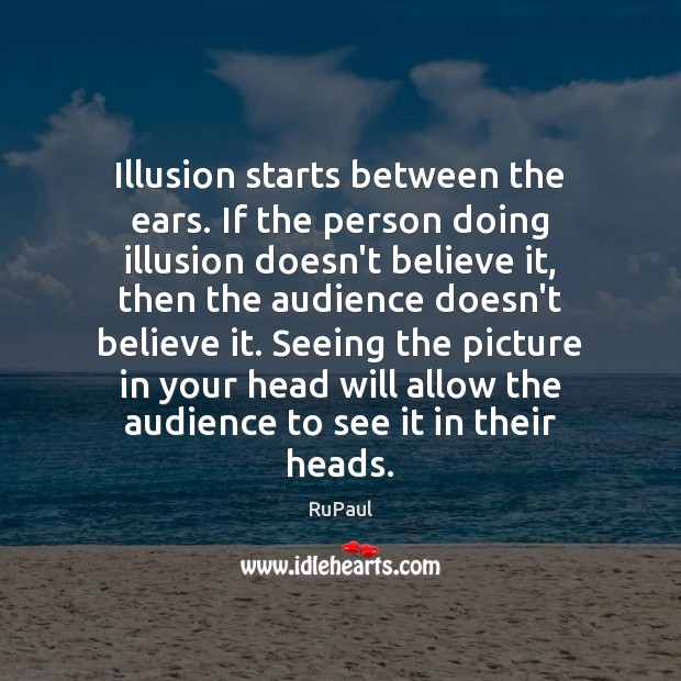 Image, Illusion starts between the ears. If the person doing illusion doesn't believe