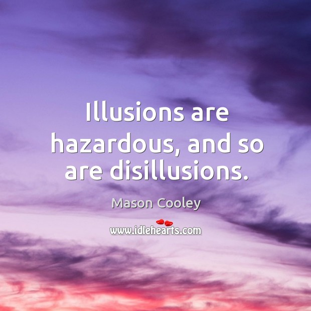 Image, Illusions are hazardous, and so are disillusions.