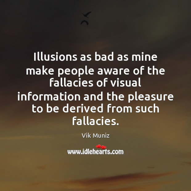 Illusions as bad as mine make people aware of the fallacies of Image