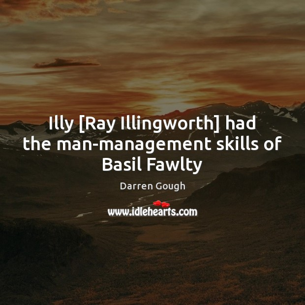 Image, Illy [Ray Illingworth] had the man-management skills of Basil Fawlty