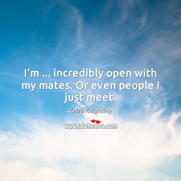 I'm … incredibly open with my mates. Or even people I just meet. Keira Knightley Picture Quote
