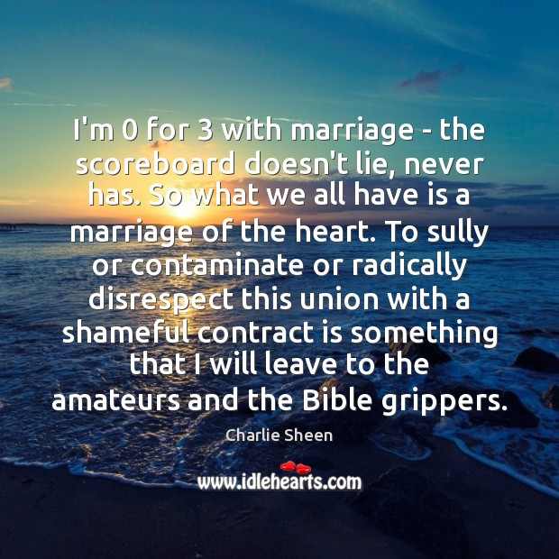 I'm 0 for 3 with marriage – the scoreboard doesn't lie, never has. So Charlie Sheen Picture Quote