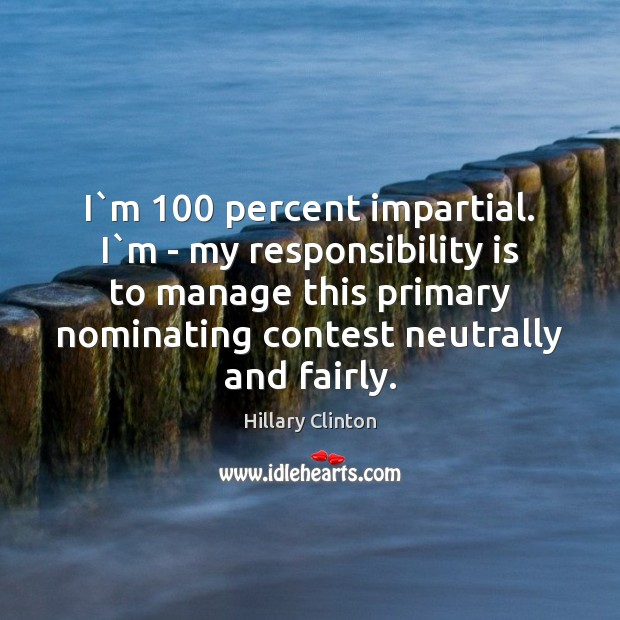 I`m 100 percent impartial. I`m – my responsibility is to manage Responsibility Quotes Image