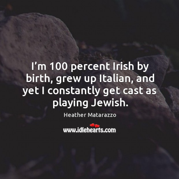 I'm 100 percent irish by birth, grew up italian, and yet I constantly get cast as playing jewish. Image