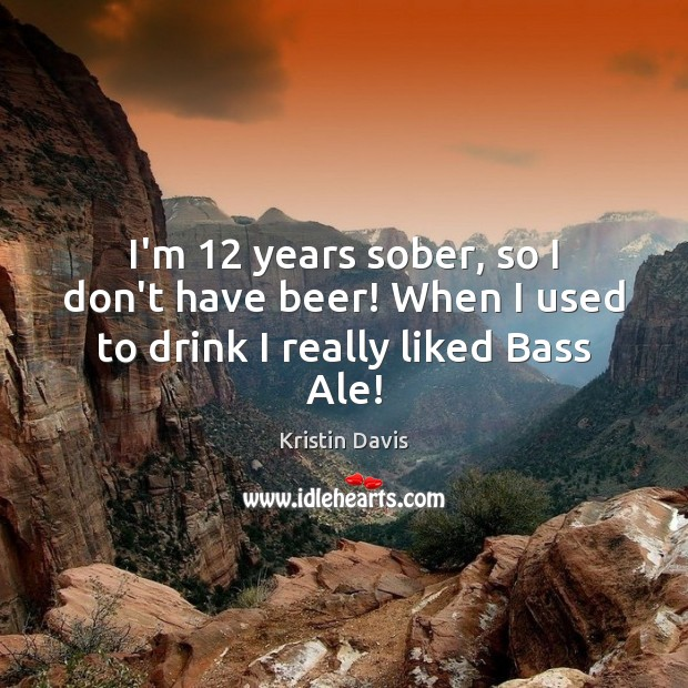 Image, I'm 12 years sober, so I don't have beer! When I used to drink I really liked Bass Ale!