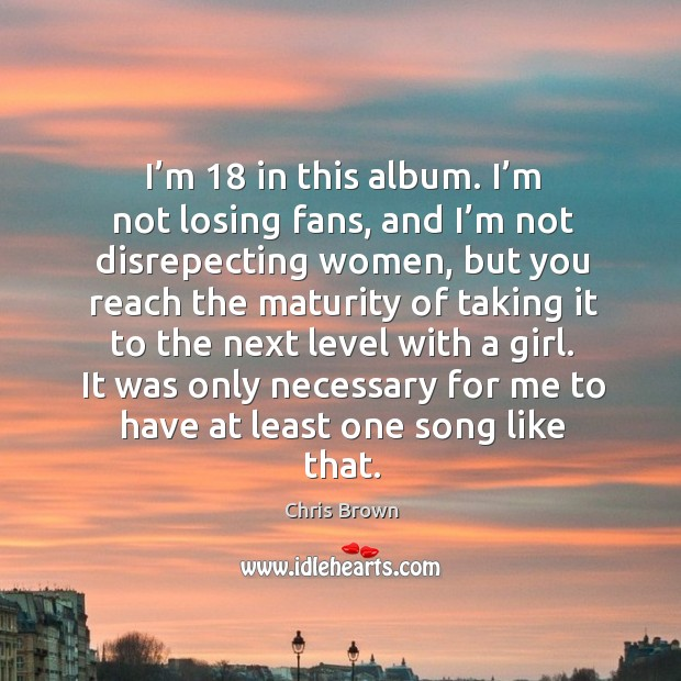 I'm 18 in this album. I'm not losing fans, and I'm not disrepecting women, but you reach the Chris Brown Picture Quote
