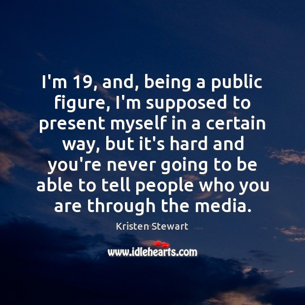 I'm 19, and, being a public figure, I'm supposed to present myself in Kristen Stewart Picture Quote
