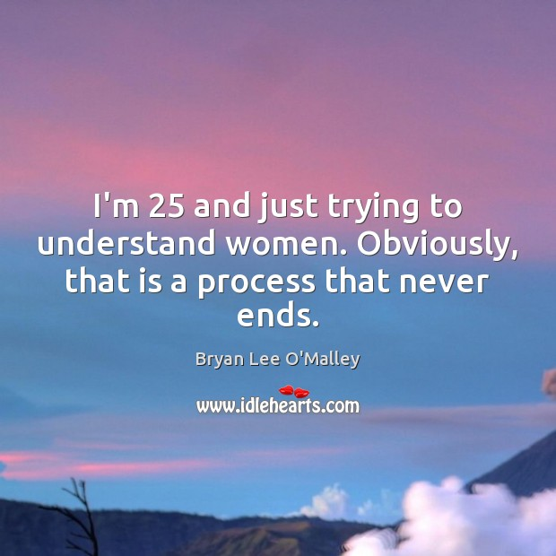 Bryan Lee O'Malley Picture Quote image saying: I'm 25 and just trying to understand women. Obviously, that is a process that never ends.
