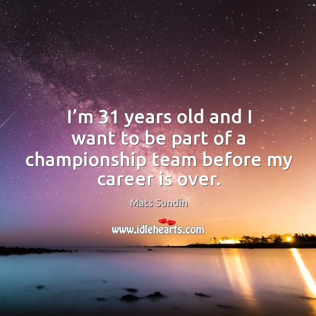 I'm 31 years old and I want to be part of a championship team before my career is over. Mats Sundin Picture Quote