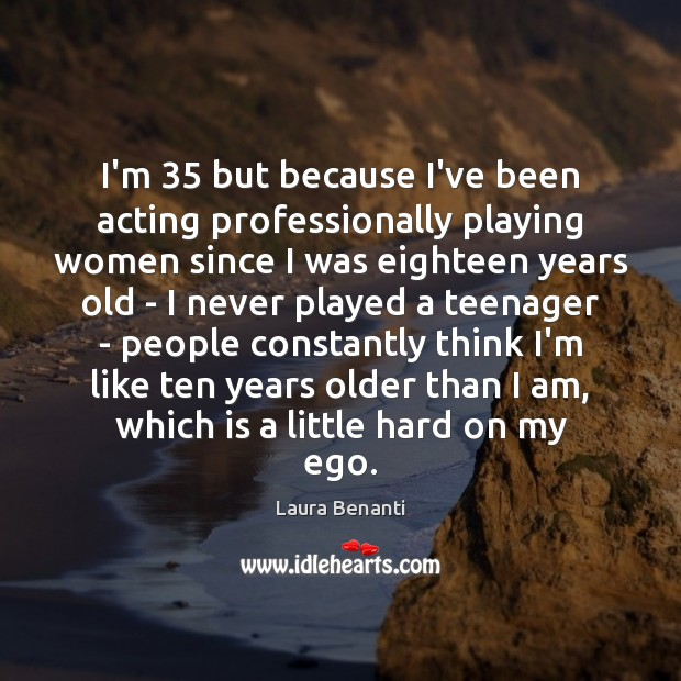 I'm 35 but because I've been acting professionally playing women since I was Laura Benanti Picture Quote