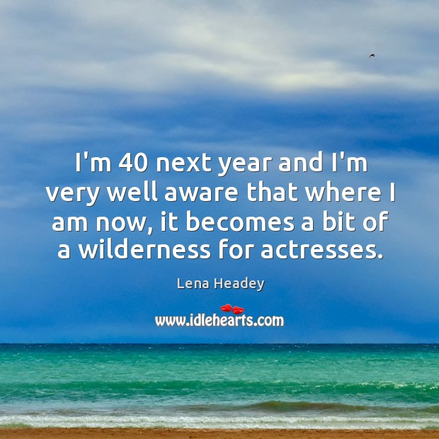 I'm 40 next year and I'm very well aware that where I am Lena Headey Picture Quote