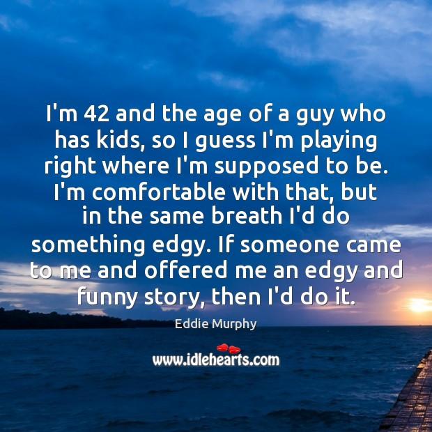 I'm 42 and the age of a guy who has kids, so I Image