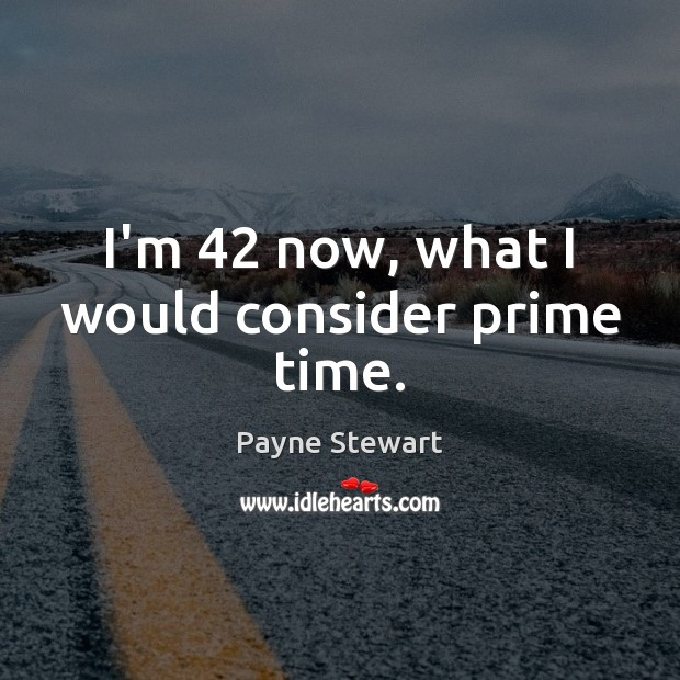 I'm 42 now, what I would consider prime time. Image