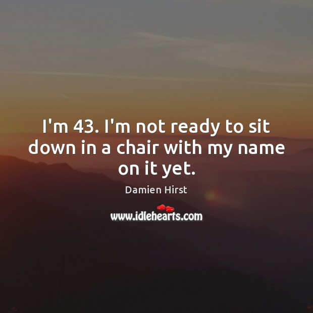 I'm 43. I'm not ready to sit down in a chair with my name on it yet. Damien Hirst Picture Quote