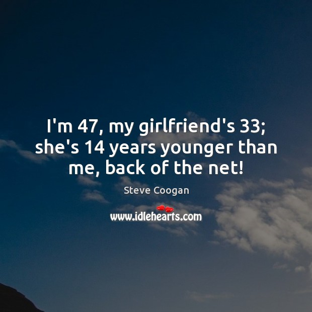 I'm 47, my girlfriend's 33; she's 14 years younger than me, back of the net! Steve Coogan Picture Quote