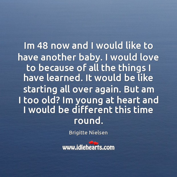 Im 48 now and I would like to have another baby. I would Image