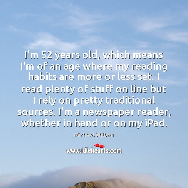 Image, I'm 52 years old, which means I'm of an age where my reading