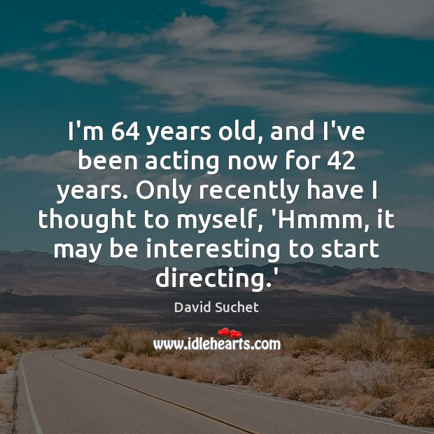 Image, I'm 64 years old, and I've been acting now for 42 years. Only recently
