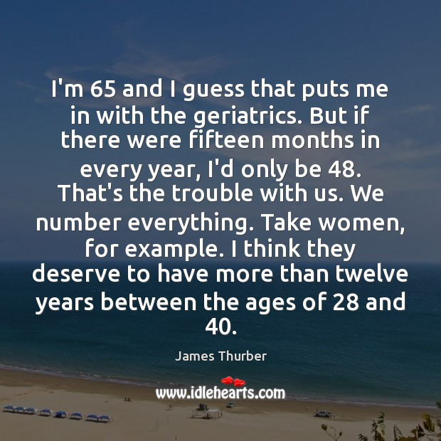 I'm 65 and I guess that puts me in with the geriatrics. But James Thurber Picture Quote