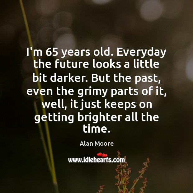 I'm 65 years old. Everyday the future looks a little bit darker. But Alan Moore Picture Quote
