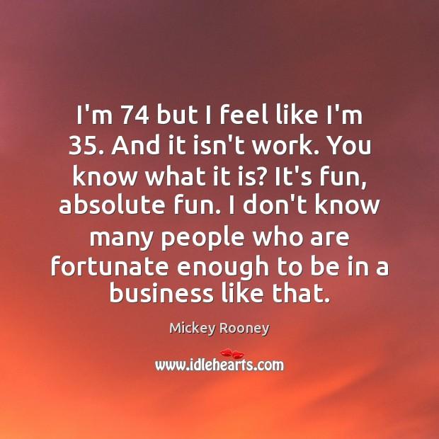 I'm 74 but I feel like I'm 35. And it isn't work. You know Image