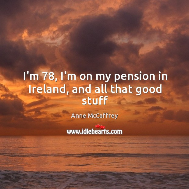 I'm 78, I'm on my pension in Ireland, and all that good stuff Image