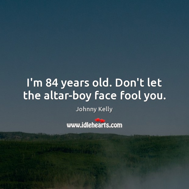 I'm 84 years old. Don't let the altar-boy face fool you. Johnny Kelly Picture Quote