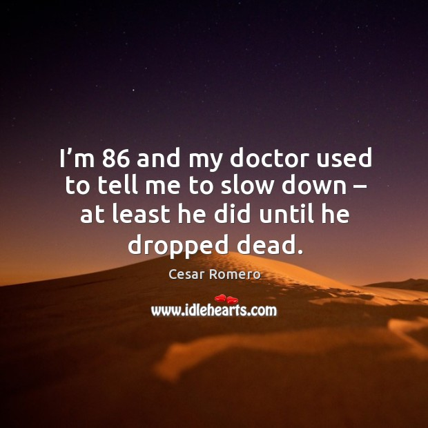 I'm 86 and my doctor used to tell me to slow down – at least he did until he dropped dead. Image