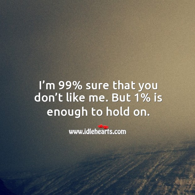 I'm 99% sure that you don't like me. But 1% is enough to hold on. Image