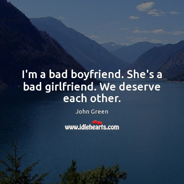 Image, I'm a bad boyfriend. She's a bad girlfriend. We deserve each other.