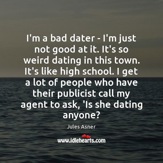 I'm a bad dater – I'm just not good at it. It's Image