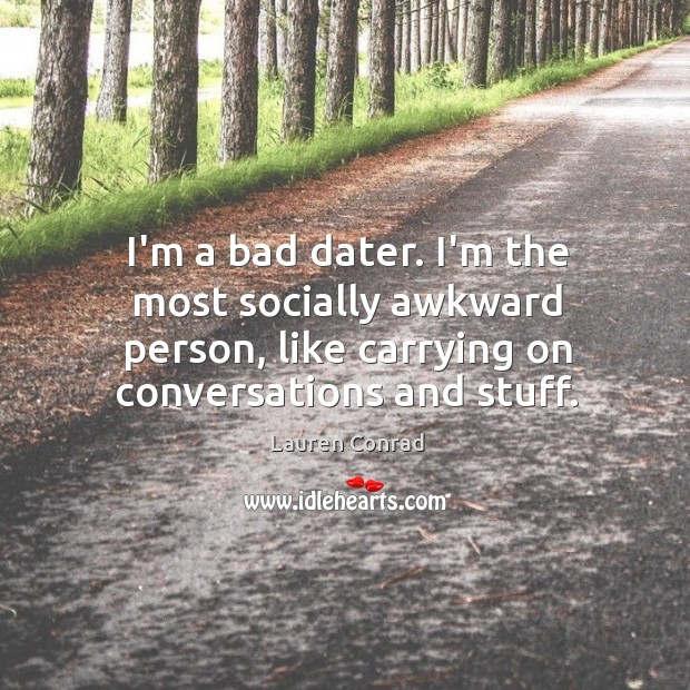 Image, I'm a bad dater. I'm the most socially awkward person, like carrying