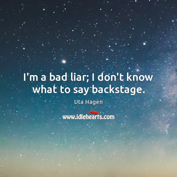 Image, I'm a bad liar; I don't know what to say backstage.