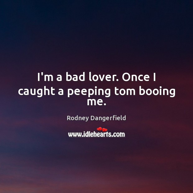 Rodney Dangerfield Picture Quote image saying: I'm a bad lover. Once I caught a peeping tom booing me.