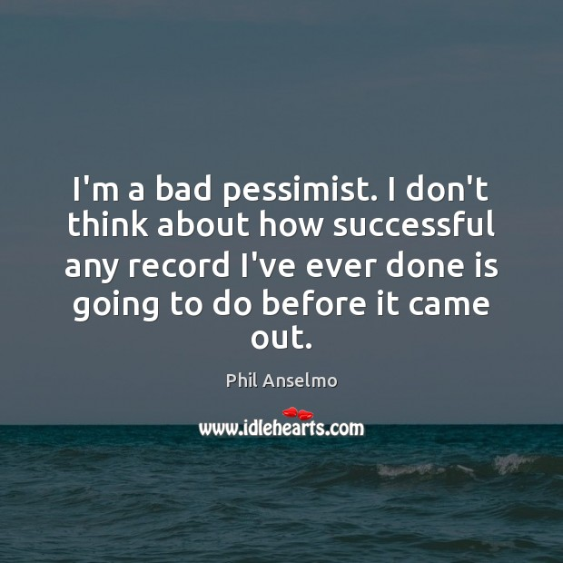 I'm a bad pessimist. I don't think about how successful any record Phil Anselmo Picture Quote